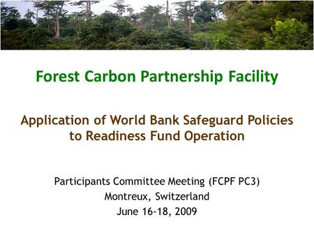 Forest Carbon Partnership Facility Participants Committee Meeting (FCPF PC3) Montreux, Switzerland June 16-18, 2009 Application of World Bank Safeguard.