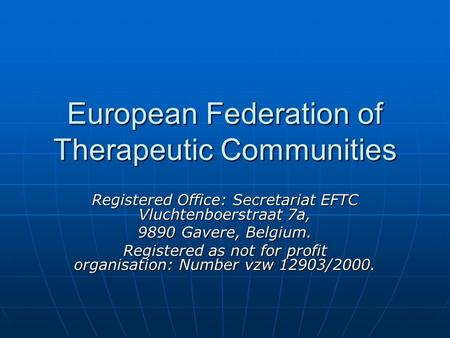European Federation of Therapeutic Communities Registered Office: Secretariat EFTC Vluchtenboerstraat 7a, 9890 Gavere, Belgium. Registered as not for profit.