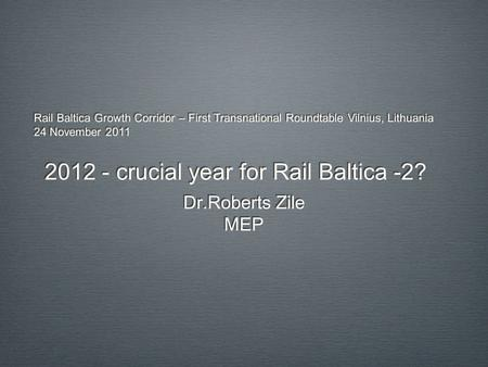 Rail Baltica Growth Corridor – First Transnational Roundtable Vilnius, Lithuania 24 November 2011 2012 - crucial year for Rail Baltica -2? Dr.Roberts Zile.