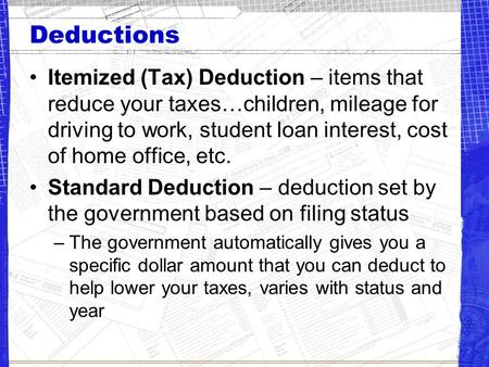 Deductions Itemized (Tax) Deduction – items that reduce your taxes…children, mileage for driving to work, student loan interest, cost of home office, etc.
