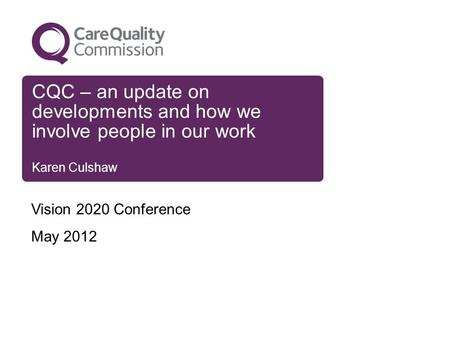 CQC – an update on developments and how we involve people in our work Karen Culshaw Vision 2020 Conference May 2012.