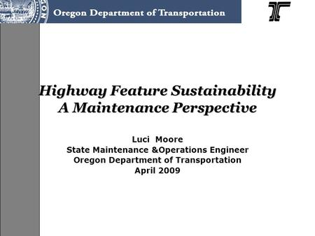 Highway Feature Sustainability A Maintenance Perspective Luci Moore State Maintenance &Operations Engineer Oregon Department of Transportation April 2009.