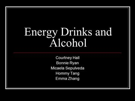 Energy Drinks and Alcohol Courtney Hall Bonnie Ryan Micaela Sepulveda Hommy Tang Emma Zhang.