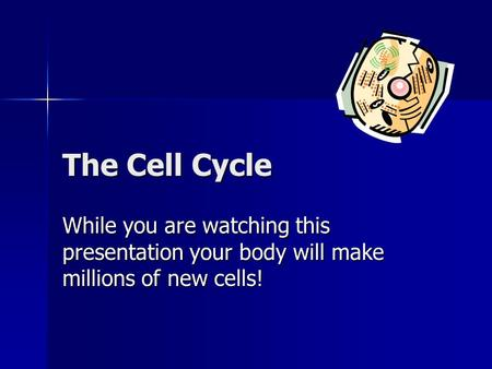 The Cell Cycle While you are watching this presentation your body will make millions of new cells!