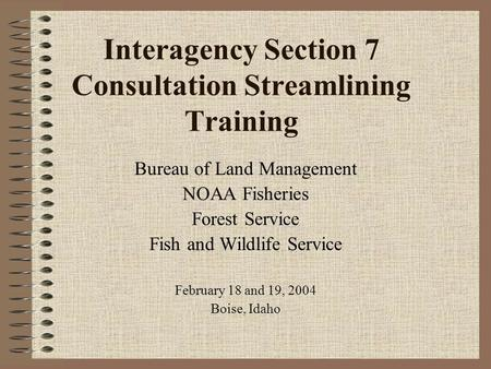 Interagency Section 7 Consultation Streamlining Training Bureau of Land Management NOAA Fisheries Forest Service Fish and Wildlife Service February 18.