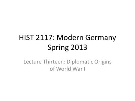 HIST 2117: Modern Germany Spring 2013 Lecture Thirteen: Diplomatic Origins of World War I.