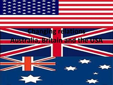 Changing relations Australia, Britain and the USA.