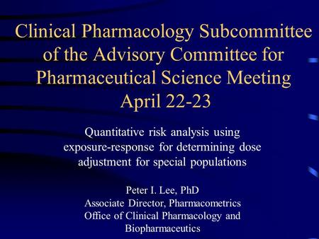 Clinical Pharmacology Subcommittee of the Advisory Committee for Pharmaceutical Science Meeting April 22-23 Quantitative risk analysis using exposure-response.