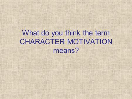 What do you think the term CHARACTER MOTIVATION means?