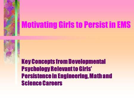 Motivating Girls to Persist in EMS Key Concepts from Developmental Psychology Relevant to Girls' Persistence in Engineering, Math and Science Careers.