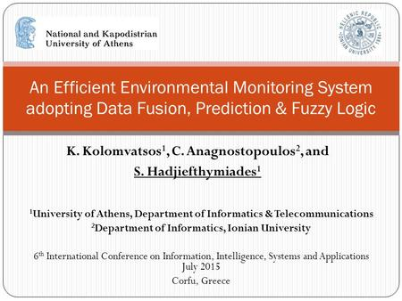 K. Kolomvatsos 1, C. Anagnostopoulos 2, and S. Hadjiefthymiades 1 An Efficient Environmental Monitoring System adopting Data Fusion, Prediction & Fuzzy.