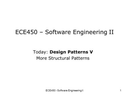 ECE450 - Software Engineering II1 ECE450 – Software Engineering II Today: Design Patterns V More Structural Patterns.