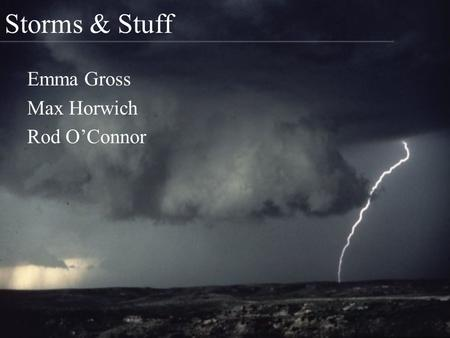 Storms & Stuff Emma Gross Max Horwich Rod O'Connor.