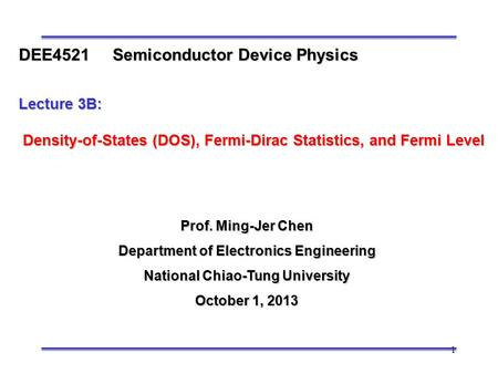 1 Prof. Ming-Jer Chen Department of Electronics Engineering National Chiao-Tung University October 1, 2013 DEE4521 Semiconductor Device Physics Lecture.