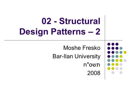 02 - Structural Design Patterns – 2 Moshe Fresko Bar-Ilan University תשסח 2008.
