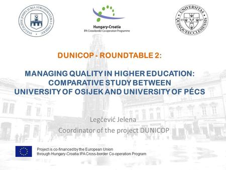 DUNICOP - ROUNDTABLE 2: MANAGING QUALITY IN HIGHER EDUCATION: COMPARATIVE STUDY BETWEEN UNIVERSITY OF OSIJEK AND UNIVERSITY OF PÉCS Legčević Jelena Coordinator.