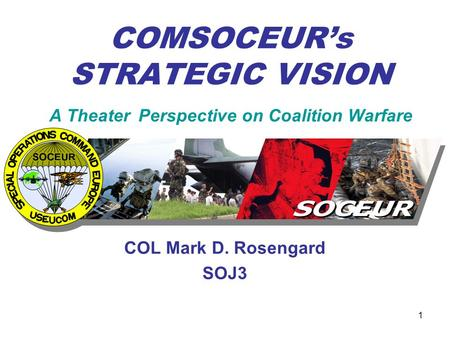 1 COMSOCEUR's STRATEGIC VISION A Theater Perspective on Coalition Warfare COL Mark D. Rosengard SOJ3.