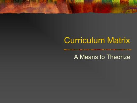 Curriculum Matrix A Means to Theorize. The Curriculum Matrix Value is intrinsicValue is extrinsic What knowledge is of most worth? What knowing is of.