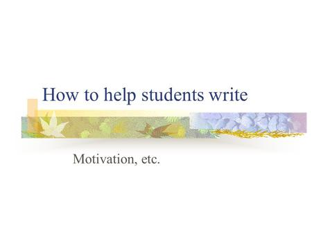 How to help students write Motivation, etc.. Motivation There are two types of motivation: intrinsic and extrinsic. Intrinsic motivation is one's internal.