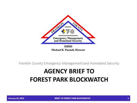 AGENCY BRIEF TO FOREST PARK BLOCKWATCH Franklin County Emergency Management and Homeland Security January 22, 2013BRIEF TO FOREST PARK BLOCKWATCH1.
