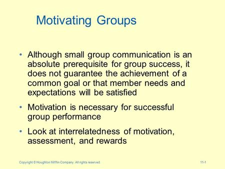 Copyright © Houghton Mifflin Company. All rights reserved.11-1 Motivating Groups Although small group communication is an absolute prerequisite for group.