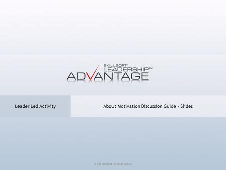 About Motivation Discussion Guide - Slides Leader Led Activity © 2011 SkillSoft Ireland Limited.