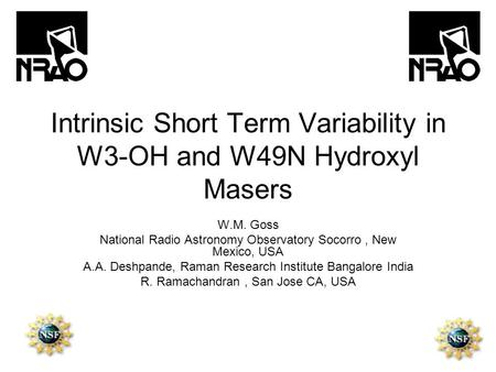 Intrinsic Short Term Variability in W3-OH and W49N Hydroxyl Masers W.M. Goss National Radio Astronomy Observatory Socorro, New Mexico, USA A.A. Deshpande,