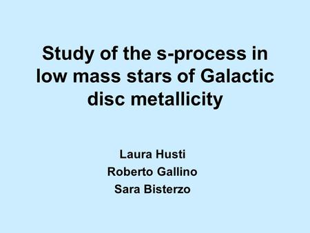 Study of the s-process in low mass stars of Galactic disc metallicity Laura Husti Roberto Gallino Sara Bisterzo.