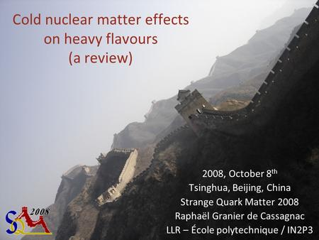 Cold nuclear matter effects on heavy flavours (a review) 2008, October 8 th Tsinghua, Beijing, China Strange Quark Matter 2008 Raphaël Granier de Cassagnac.