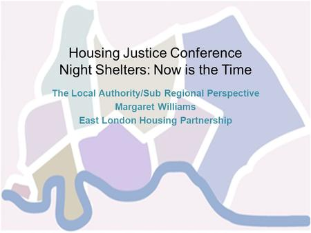 Housing Justice Conference Night Shelters: Now is the Time The Local Authority/Sub Regional Perspective Margaret Williams East London Housing Partnership.
