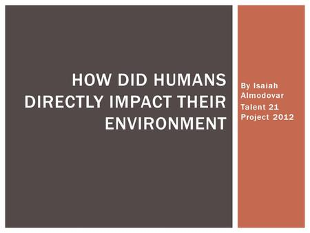 By Isaiah Almodovar Talent 21 Project 2012 HOW DID HUMANS DIRECTLY IMPACT THEIR ENVIRONMENT.
