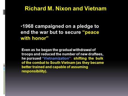 "1968 campaigned on a pledge to end the war but to secure ""peace with honor"" Even as he began the gradual withdrawal of troops and reduced the number of."