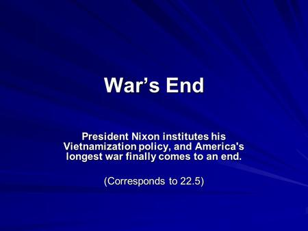 War's End President Nixon institutes his Vietnamization policy, and America's longest war finally comes to an end. (Corresponds to 22.5)