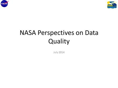 "NASA Perspectives on Data Quality July 2014. Overall Goal To answer the common user question, ""Which product is better for me?"""