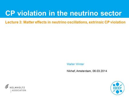 CP violation in the neutrino sector Lecture 3: Matter effects in neutrino oscillations, extrinsic CP violation Walter Winter Nikhef, Amsterdam, 06.03.2014.