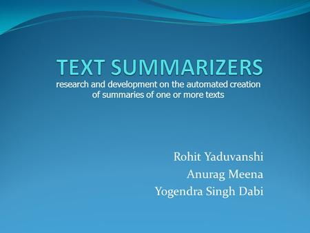 Rohit Yaduvanshi Anurag Meena Yogendra Singh Dabi research and development on the automated creation of summaries of one or more texts.