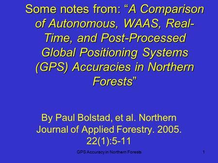 "GPS Accuracy in Northern Forests1 Some notes from: ""A Comparison of Autonomous, WAAS, Real- Time, and Post-Processed Global Positioning Systems (GPS) Accuracies."