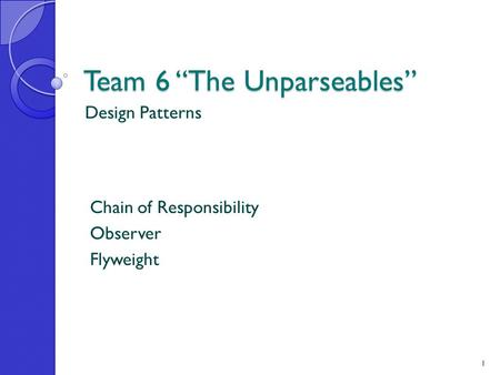 "Team 6 ""The Unparseables"" Design Patterns Chain of Responsibility Observer Flyweight 1."