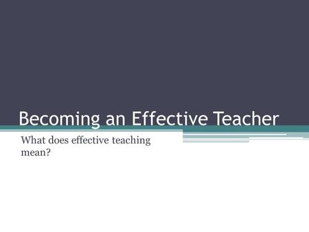 Becoming an Effective Teacher What does effective teaching mean?