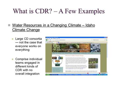 What is CDR? – A Few Examples Water Resources in a Changing Climate – Idaho Climate Change Large CD consortia — not the case that everyone works on everything.