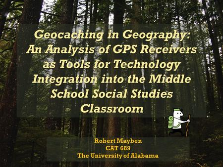 Geocaching in Geography: An Analysis of GPS Receivers as Tools for Technology Integration into the Middle School Social Studies Classroom Robert Mayben.