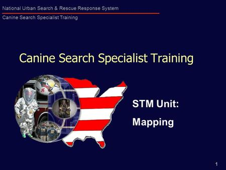 1 National Urban Search & Rescue Response System Canine Search Specialist Training Canine Search Specialist Training STM Unit: Mapping.