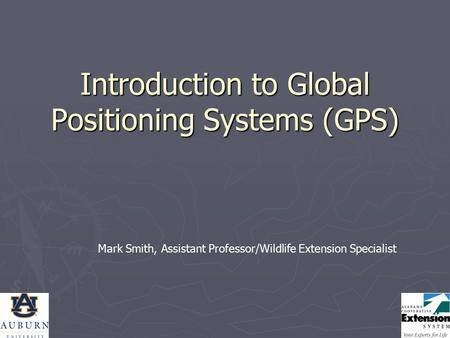 Introduction to Global Positioning Systems (GPS) Mark Smith, Assistant Professor/Wildlife Extension Specialist.