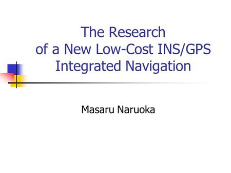 The Research of a New Low-Cost INS/GPS Integrated Navigation Masaru Naruoka.