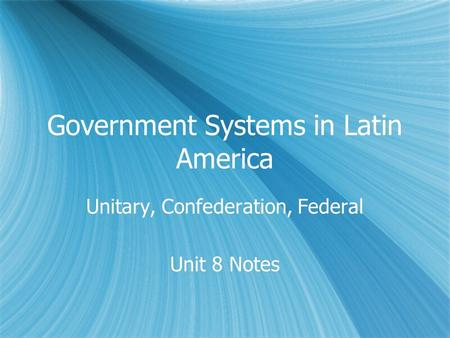 Government Systems in Latin America Unitary, Confederation, Federal Unit 8 Notes Unitary, Confederation, Federal Unit 8 Notes.
