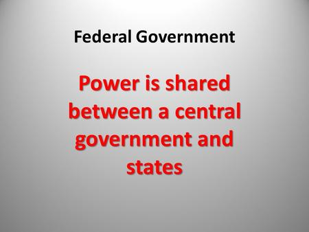 Federal Government Power is shared between a central government and states.