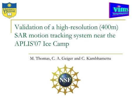Validation of a high-resolution (400m) SAR motion tracking system near the APLIS'07 Ice Camp M. Thomas, C. A. Geiger and C. Kambhamettu.
