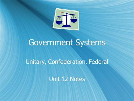 Government Systems Unitary, Confederation, Federal Unit 12 Notes Unitary, Confederation, Federal Unit 12 Notes.