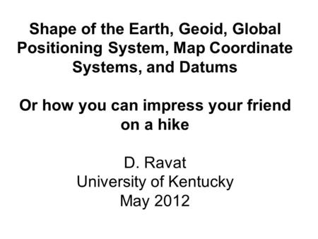 Shape of the Earth, Geoid, Global Positioning System, Map Coordinate Systems, and Datums Or how you can impress your friend on a hike D. Ravat University.