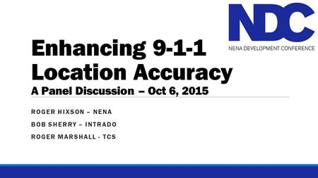 Enhancing 9-1-1 Location Accuracy A Panel Discussion – Oct 6, 2015 ROGER HIXSON – NENA BOB SHERRY – INTRADO ROGER MARSHALL - TCS.